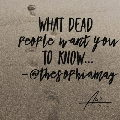 What Dead People Want You to Know…